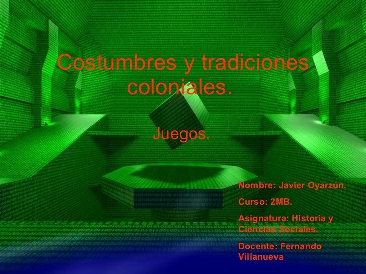 Costumbres y tradiciones coloniales.   Juegos. Nombre: Javier Oyarzún. Curso: 2MB. Asignatura: Historia y  Ciencias Social...