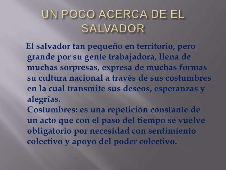 UN POCO ACERCA DE EL SALVADOR<br />    El salvador tan pequeño en territorio, pero grande por su gente trabajadora, llena ...