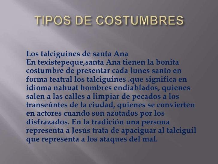 TIPOS DE COSTUMBRES<br />     Los talciguines de santa AnaEn texistepeque,santa Ana tienen la bonita costumbre de presenta...