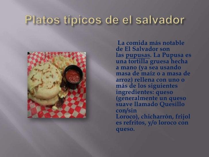 Platos típicos de el salvador<br />       La comida más notable de El Salvador son laspupusas. La Pupusa es una tortilla ...