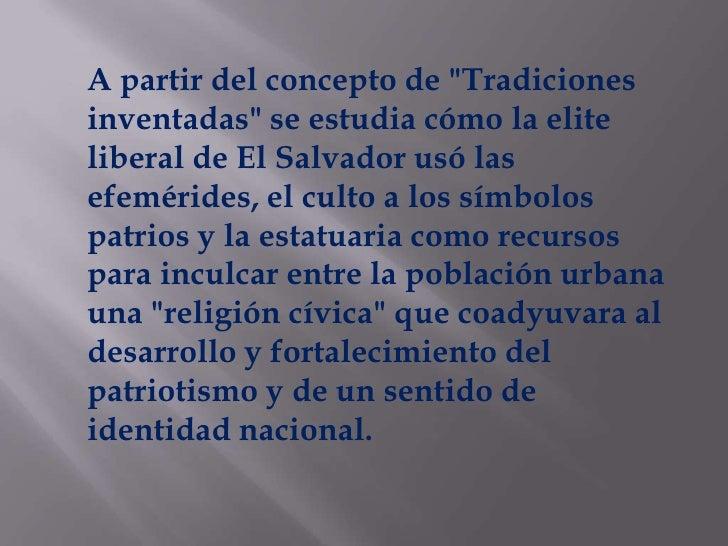 """A partir del concepto de """"Tradiciones inventadas"""" se estudia cómo la elite liberal de El Salvador usó las efemérides, ..."""