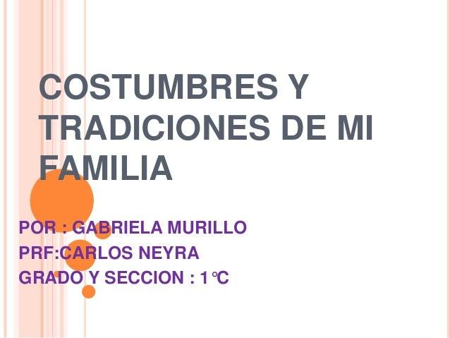 COSTUMBRES Y TRADICIONES DE MI FAMILIA POR : GABRIELA MURILLO PRF:CARLOS NEYRA GRADO Y SECCION : 1°C