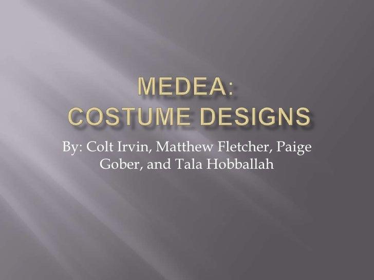 MEDEA:Costume Designs<br />By: Colt Irvin, Matthew Fletcher, Paige Gober, and Tala Hobballah<br />