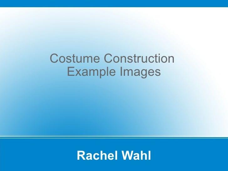 Rachel Wahl Costume Construction  Example Images