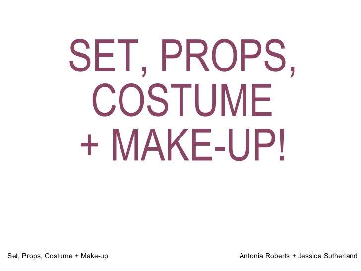 SET, PROPS, COSTUME  + MAKE-UP!  Set, Props, Costume + Make-up  Antonia Roberts + Jessica Sutherland
