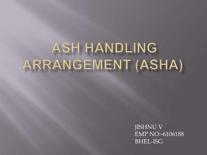 ASH HANDLING ARRANGEMENT (ASHA)<br />JISHNU V<br />EMP NO:-6106188<br />BHEL-ISG <br />