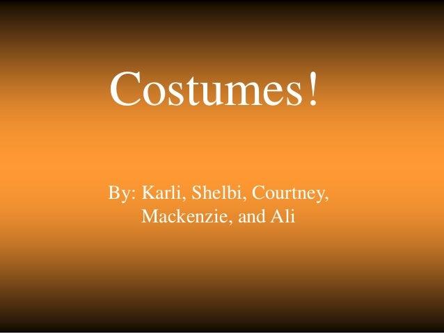 Costumes! By: Karli, Shelbi, Courtney, Mackenzie, and Ali