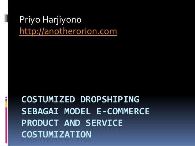 Priyo Harjiyonohttp://anotherorion.comCOSTUMIZED DROPSHIPINGSEBAGAI MODEL E-COMMERCEPRODUCT AND SERVICECOSTUMIZATION