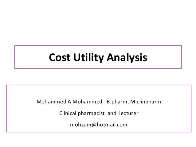 Cost Utility Analysis Mohammed A Mohammed B.pharm, M.clinpharm Clinical pharmacist and lecturer mohzum@hotmail.com