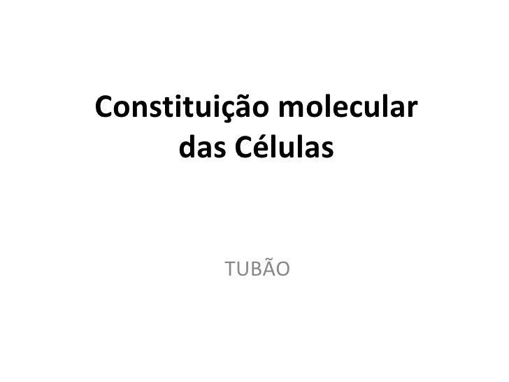 Constituição molecular     das Células        TUBÃO