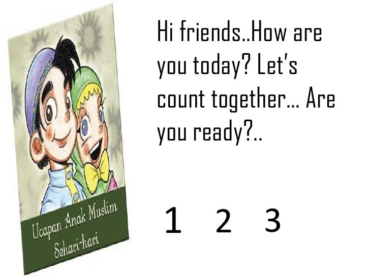 Hi friends..How are you today? Let's count together… Are you ready?.. 1 2 3