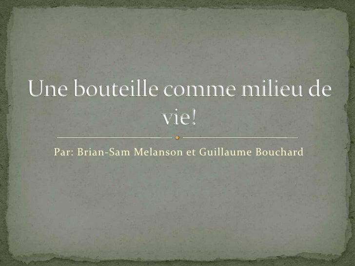 Par: Brian-Sam Melanson et Guillaume Bouchard<br />Une bouteille comme milieu de vie!<br />