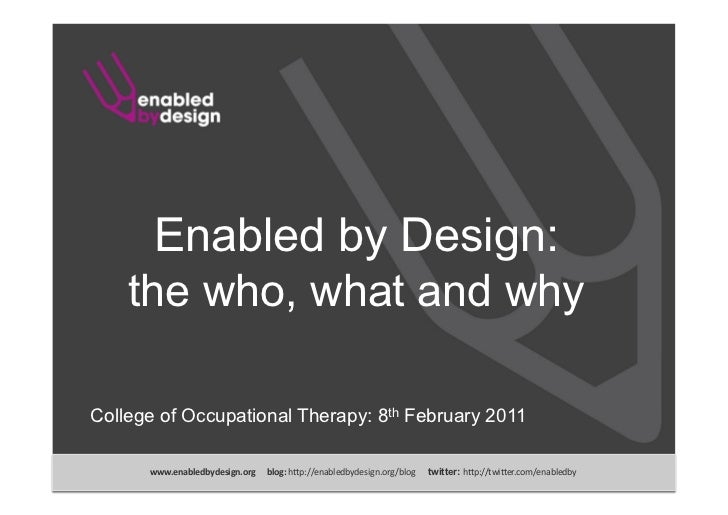 Enabled by Design:    the who, what and whyCollege of Occupational Therapy: 8th February 2011      www.enabledbydesign.org...