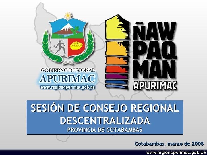 SESIÓN DE CONSEJO REGIONAL DESCENTRALIZADA PROVINCIA DE COTABAMBAS Cotabambas, marzo de 2008