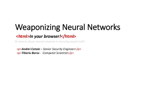 Weaponizing Neural Networks <html>In your browser!</html> <p>Andrei Cotaie – Senior Security Engineer</p> <p>Tiberiu Boros...