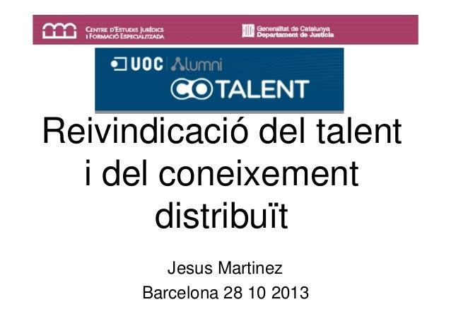 Reivindicació del talent i del coneixement distribuït Jesus Martinez Barcelona 28 10 2013