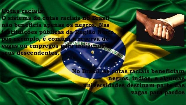 Cotas raciais O sistema de cotas raciais no Brasil não beneficia apenas os negros. Nas instituições públicas da Região Nor...