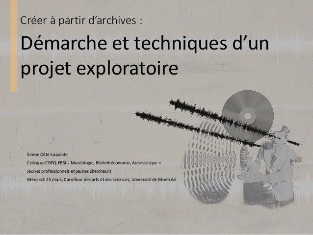 Créer à partir d'archives : Simon Côté-Lapointe Colloque CBPQ-EBSI « Muséologie, Bibliothéconomie, Archivistique » Jeunes ...