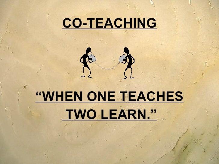 "<ul><li>CO-TEACHING </li></ul><ul><li>"" WHEN ONE TEACHES </li></ul><ul><li>TWO LEARN."" </li></ul>"