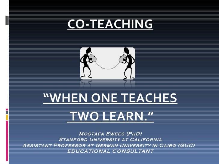 "<ul><li>CO-TEACHING </li></ul><ul><li>"" WHEN ONE TEACHES </li></ul><ul><li>TWO LEARN."" </li></ul>Mostafa Ewees (PhD) Stanf..."