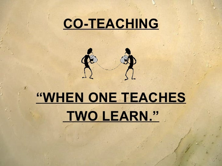 "<ul><li>CO-TEACHING </li></ul><ul><li>"" WHEN ONE TEACHES </li></ul><ul><li>TWO LEARN."" </li></ul>"