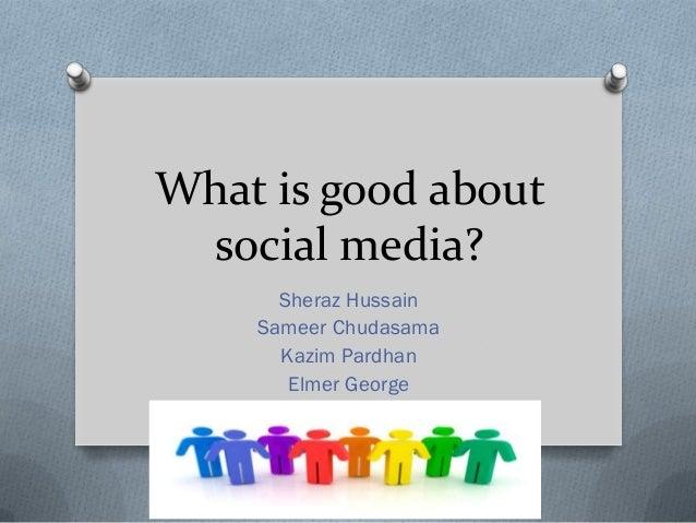 What is good about social media?      Sheraz Hussain    Sameer Chudasama      Kazim Pardhan       Elmer George