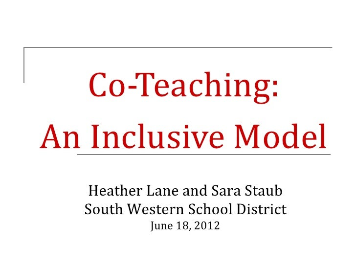 Co-Teaching:An Inclusive Model  Heather Lane and Sara Staub  South Western School District           June 18, 2012