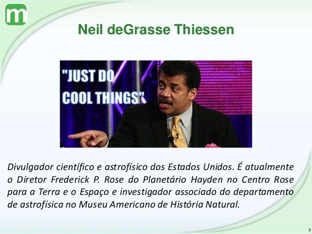 Neil deGrasse Thiessen 7 Divulgador científico e astrofísico dos Estados Unidos. É atualmente o Diretor Frederick P. Rose ...