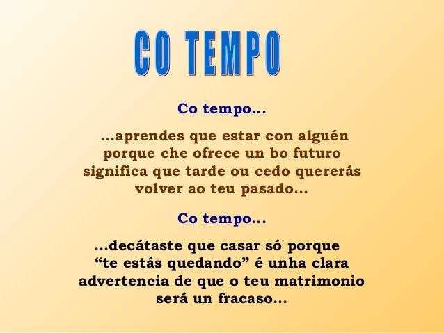 Co tempo... ...aprendes que estar con alguén porque che ofrece un bo futuro significa que tarde ou cedo quererás volver ao...