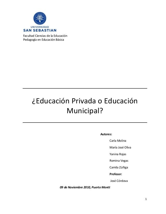 1 Facultad Ciencias de la Educación Pedagogía en Educación Básica ¿Educación Privada o Educación Municipal? Autores: Carla...