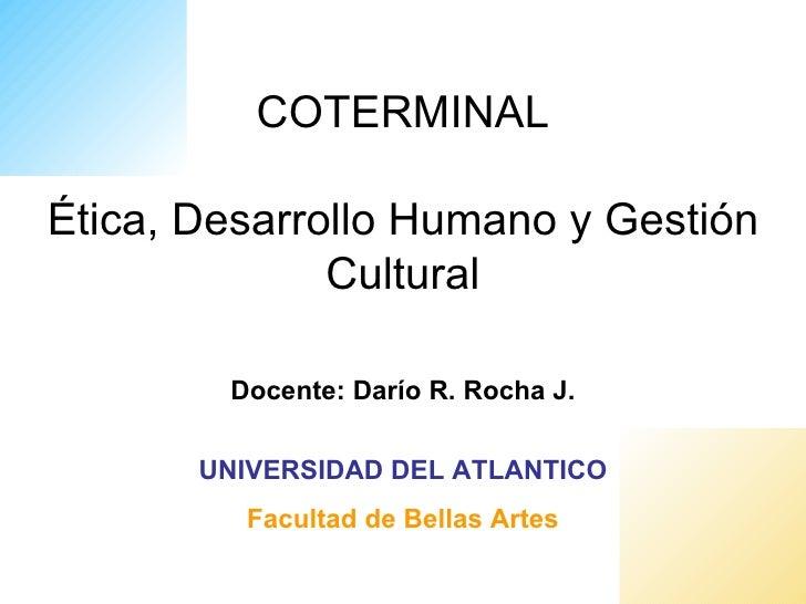 COTERMINALÉtica, Desarrollo Humano y Gestión              Cultural        Docente: Darío R. Rocha J.       UNIVERSIDAD DEL...