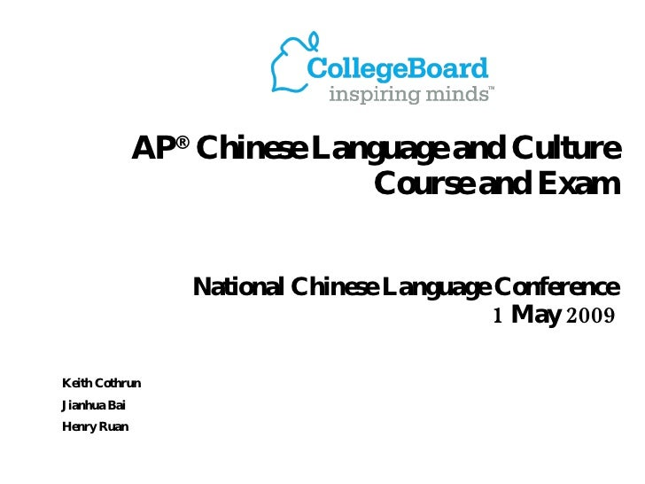 AP ®  Chinese Language and Culture  Course and Exam National Chinese Language Conference  1 May 2009 Keith Cothrun Jianhua...