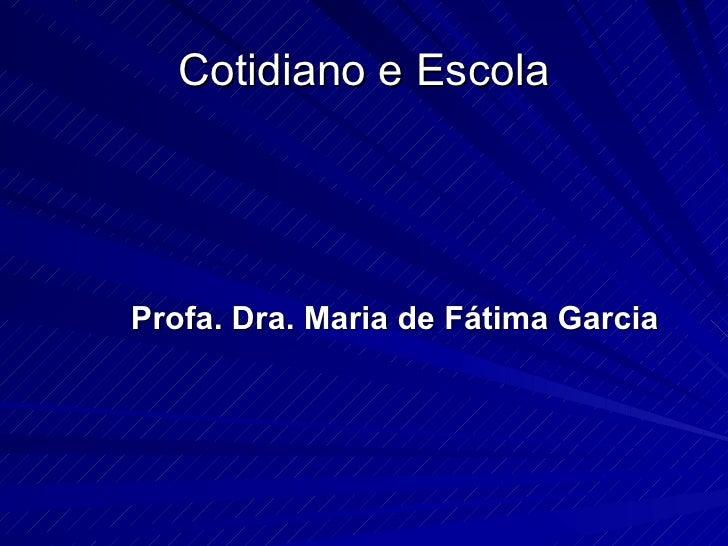 Cotidiano e Escola <ul><li>Profa. Dra. Maria de Fátima Garcia </li></ul>