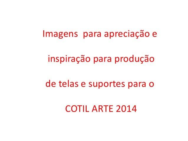 Imagens para apreciação e inspiração para produção de telas e suportes para o COTIL ARTE 2014