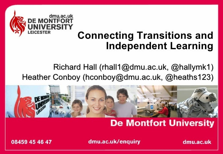 Connecting Transitions and Independent Learning Richard Hall (rhall1@dmu.ac.uk, @hallymk1) Heather Conboy (hconboy@dmu.ac....