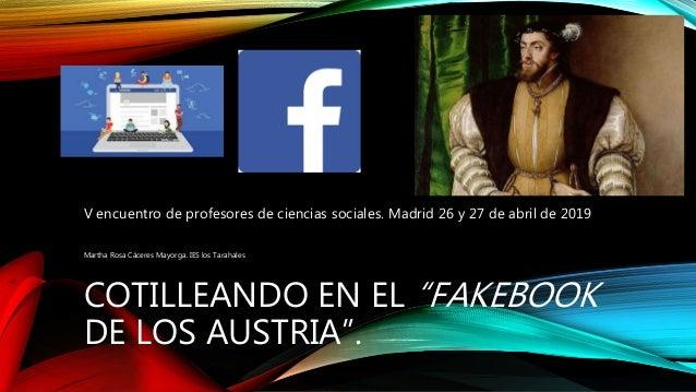 """COTILLEANDO EN EL """"FAKEBOOK DE LOS AUSTRIA"""". V encuentro de profesores de ciencias sociales. Madrid 26 y 27 de abril de 20..."""