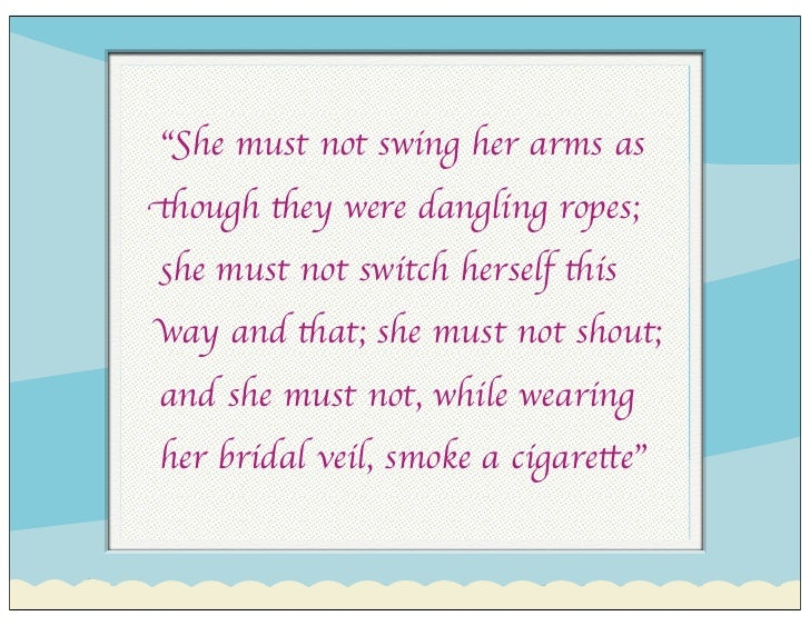 """""""She must not swing her arms as though they were dangling ropes; she must not switch herself this way and that; she must n..."""