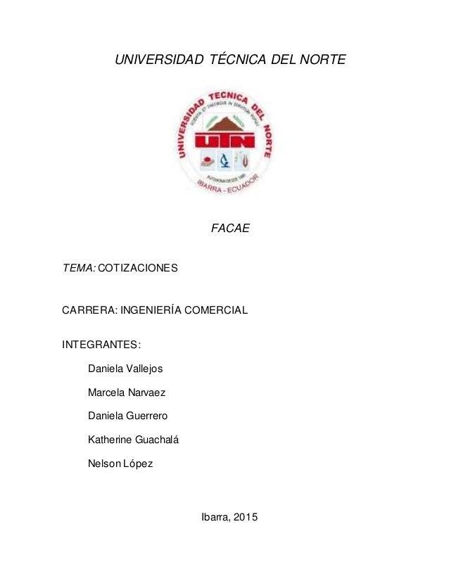 UNIVERSIDAD TÉCNICA DEL NORTE FACAE TEMA: COTIZACIONES CARRERA: INGENIERÍA COMERCIAL INTEGRANTES: Daniela Vallejos Marcela...