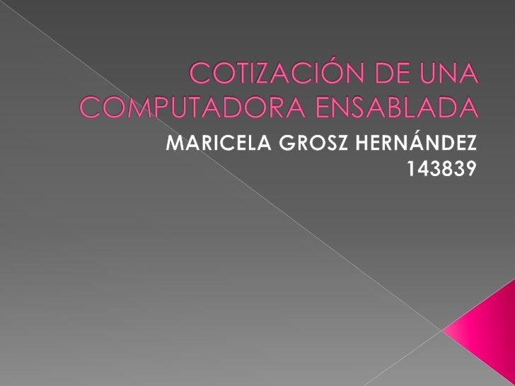 COTIZACIÓN DE UNA COMPUTADORA ENSABLADA<br />MARICELA GROSZ HERNÁNDEZ <br />143839<br />
