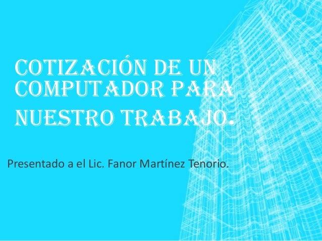 COTIZACIÓN DE UN COMPUTADOR PARA NUESTRO TRABAJO. Presentado a el Lic. Fanor Martínez Tenorio.