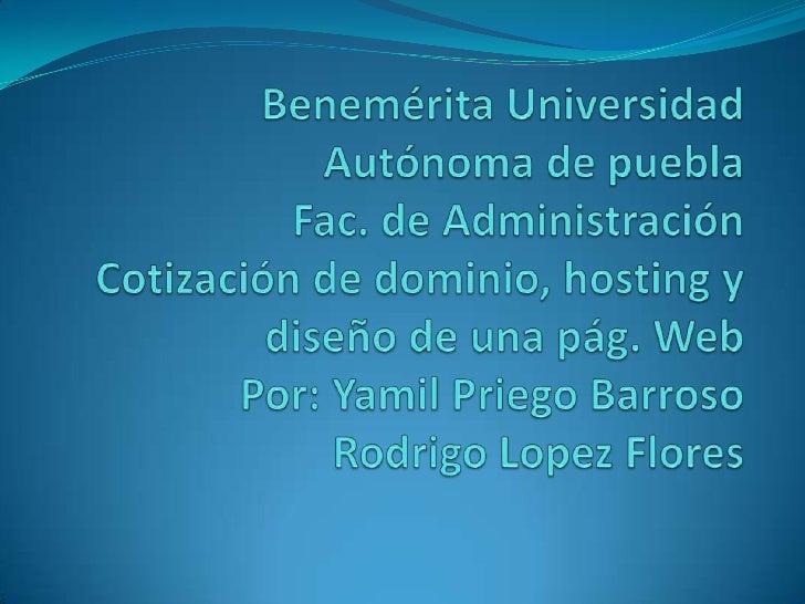 Benemérita Universidad Autónoma de pueblaFac. de AdministraciónCotización de dominio, hosting y diseño de una pág. WebPor:...