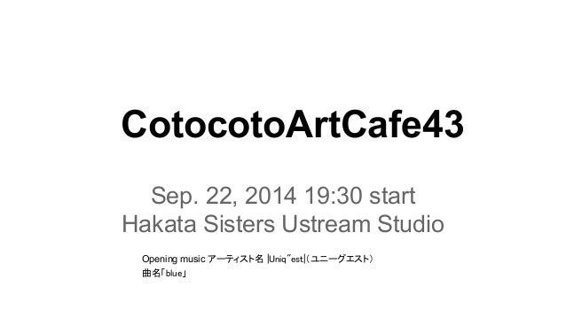 CotocotoArtCafe43  Sep. 22, 2014 19:30 start  Hakata Sisters Ustream Studio  Opening music 䜰䞊䝔䜱䝇䝖ྡ㻌㼨㼁㼚㼕㼝㻎㼑㼟㼠㼨䠄䝴䝙䞊䜾䜶䝇䝖䠅  ᭤ྡ...