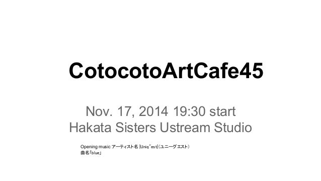 "CotocotoArtCafe45  Nov. 17, 2014 19:30 start  Hakata Sisters Ustream Studio  Opening music アーティスト名  Uniq""est (ユニーグエスト)  曲名..."