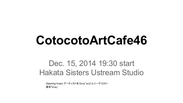 "CotocotoArtCafe46  Dec. 15, 2014 19:30 start  Hakata Sisters Ustream Studio  Opening music アーティスト名  Uniq""est (ユニーグエスト)  曲名..."