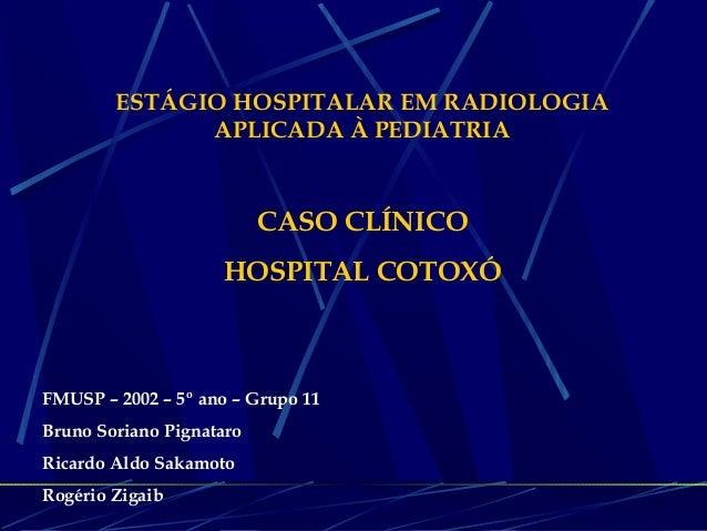 ESTÁGIO HOSPITALAR EM RADIOLOGIA APLICADA À PEDIATRIA CASO CLÍNICO HOSPITAL COTOXÓ FMUSP – 2002 – 5º ano – Grupo 11 Bruno ...