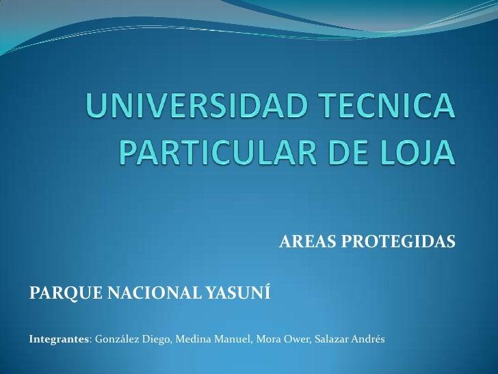 UNIVERSIDAD TECNICA PARTICULAR DE LOJA<br />AREAS PROTEGIDAS<br />PARQUE NACIONAL YASUNÍ<br />Integrantes: González Diego,...