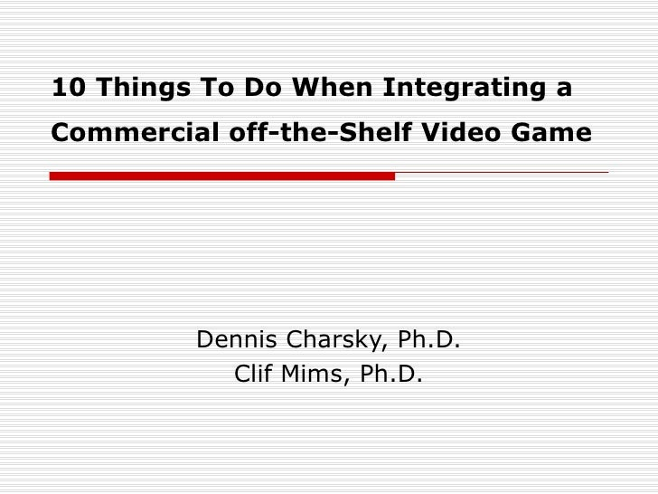 10 Things To Do When Integrating a Commercial off-the-Shelf Video Game   Dennis Charsky, Ph.D. Clif Mims, Ph.D.