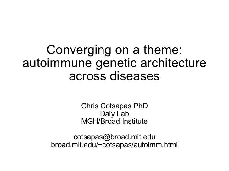 Converging on a theme: autoimmune genetic architecture across diseases Chris Cotsapas PhD Daly Lab MGH/Broad Institute [em...