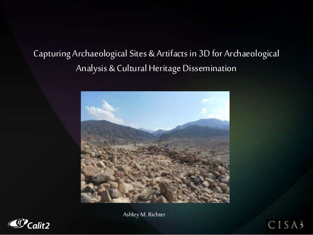 Capturing Archaeological Sites & Artifacts in 3D for Archaeological Analysis& Cultural Heritage Dissemination Ashley M. Ri...