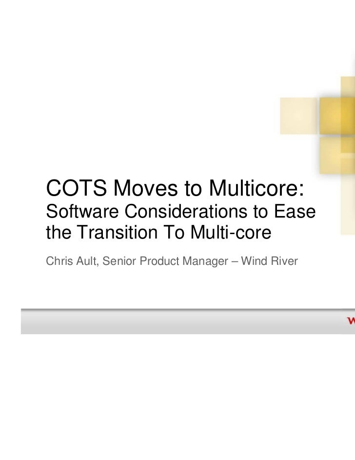 COTS Moves to Multicore:Software Considerations to Easethe Transition To Multi-coreChris Ault, Senior Product Manager – Wi...